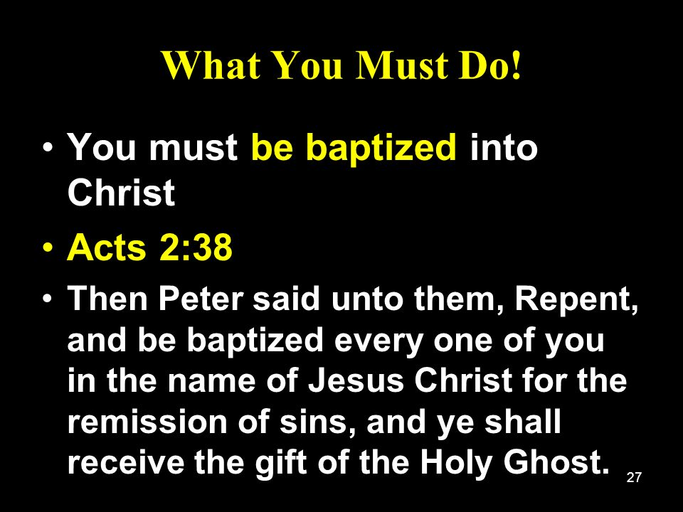 What You Must Do! You must be baptized into Christ Acts 2:38