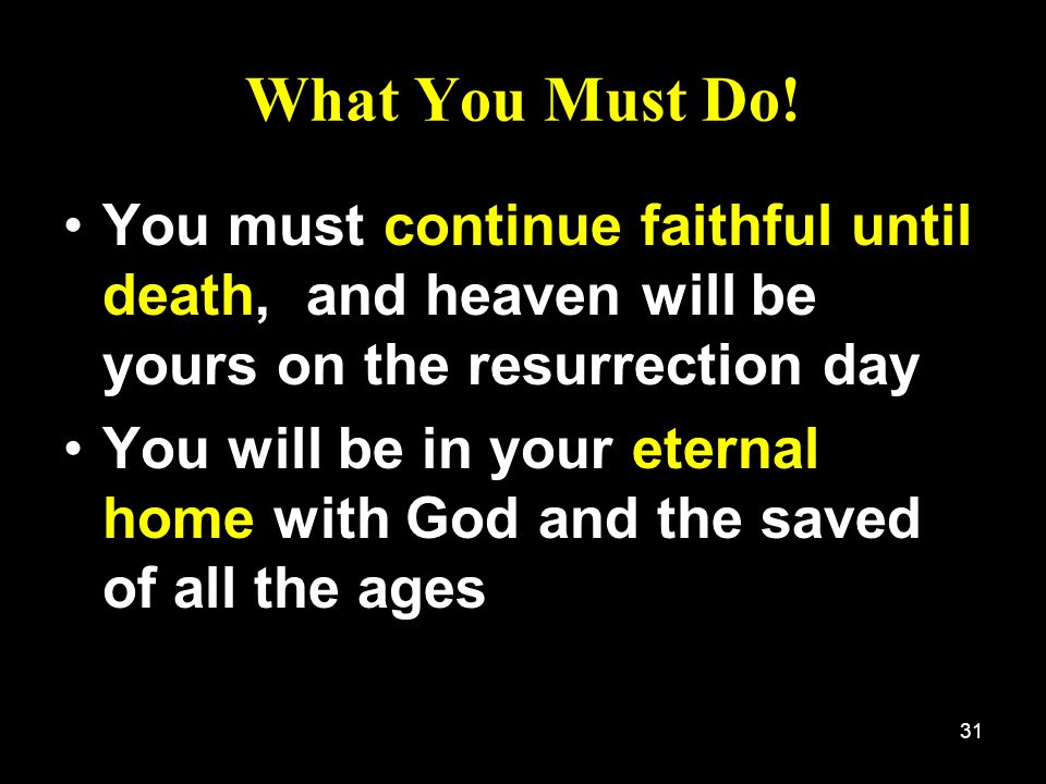 What You Must Do! You must continue faithful until death, and heaven will be yours on the resurrection day.
