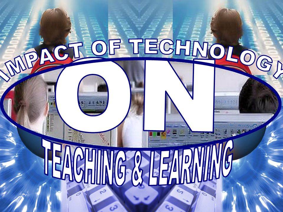 ON IMPACT OF TECHNOLOGY TEACHING & LEARNING