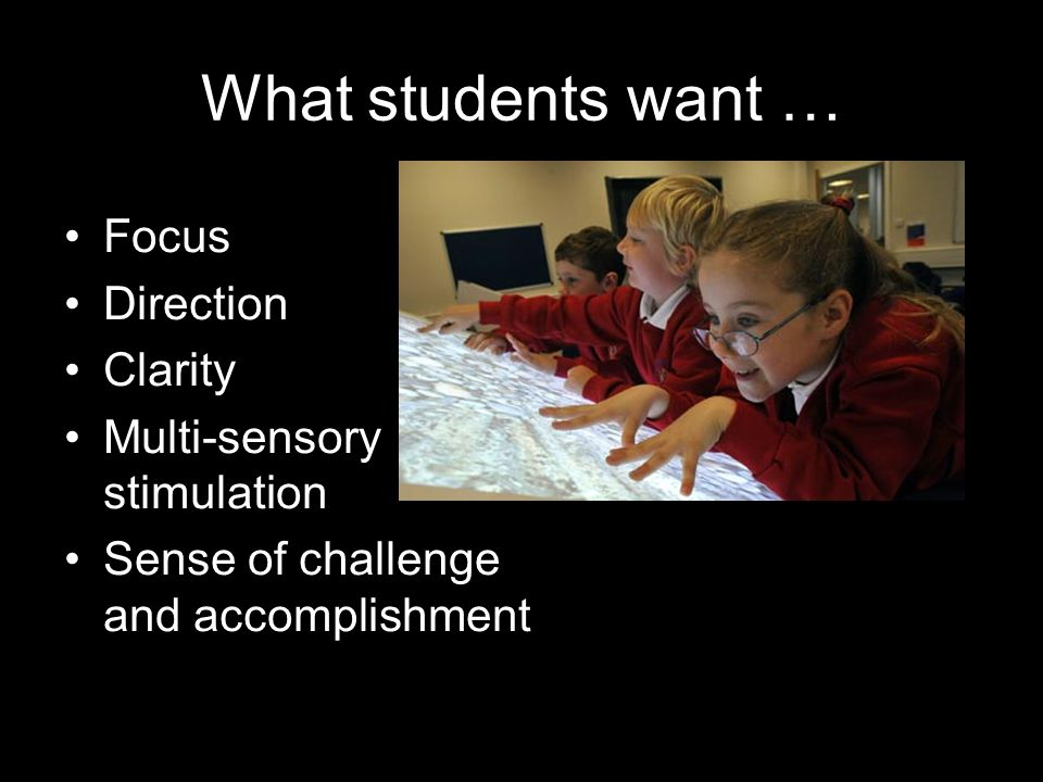 What students want … Focus Direction Clarity Multi-sensory stimulation