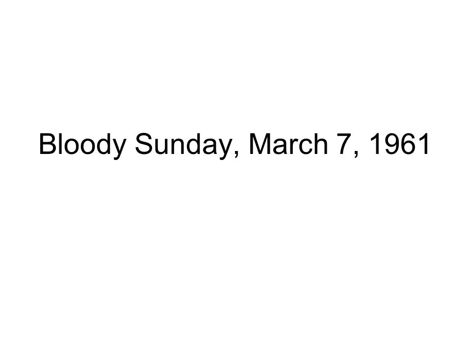 Bloody Sunday, March 7, 1961