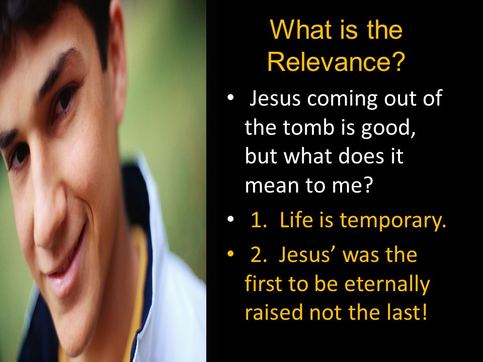 What is the Relevance Jesus coming out of the tomb is good, but what does it mean to me 1. Life is temporary.
