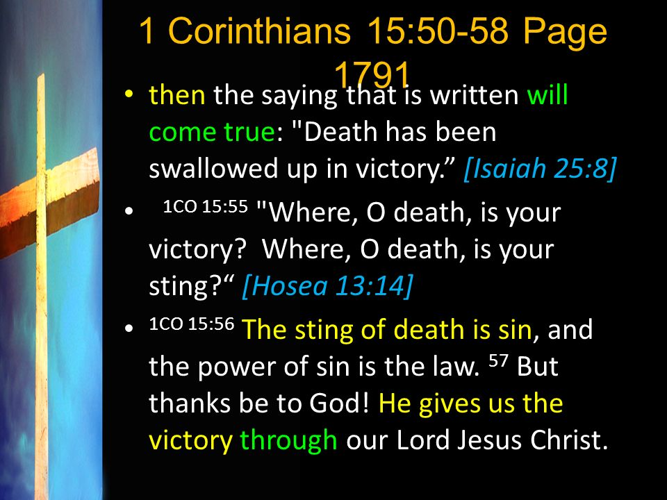 1 Corinthians 15:50-58 Page 1791 then the saying that is written will come true: Death has been swallowed up in victory. [Isaiah 25:8]