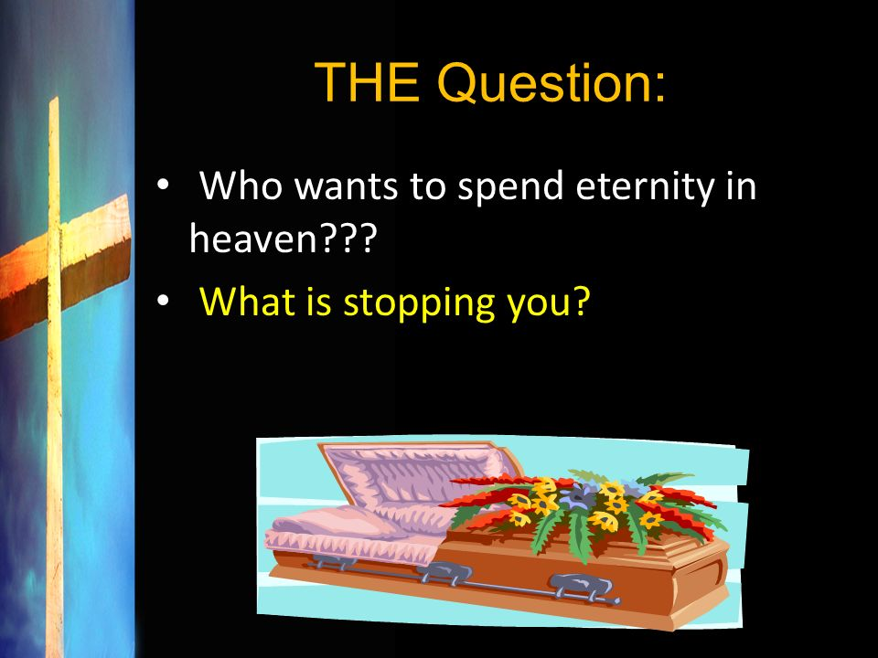 THE Question: Who wants to spend eternity in heaven