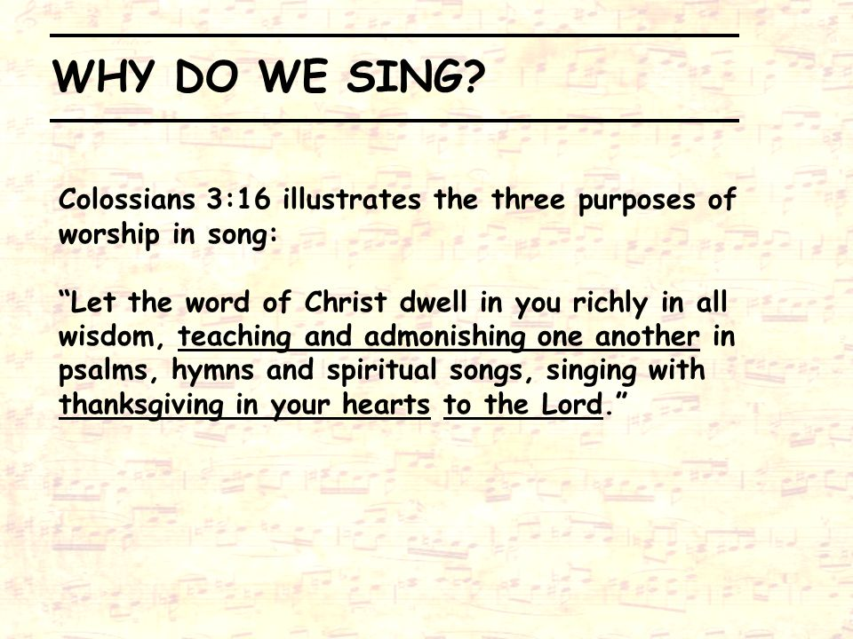 WHY DO WE SING Colossians 3:16 illustrates the three purposes of worship in song: