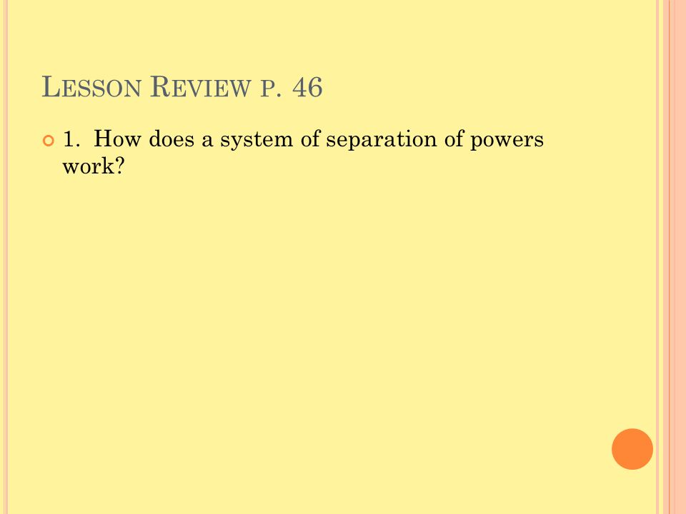 Lesson Review p How does a system of separation of powers work