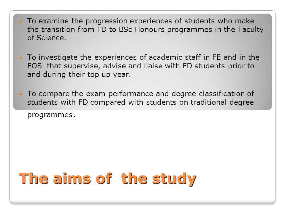 To examine the progression experiences of students who make the transition from FD to BSc Honours programmes in the Faculty of Science.