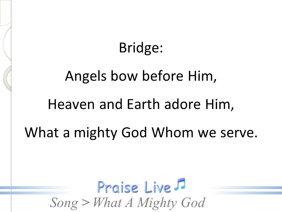Bridge: Angels bow before Him, Heaven and Earth adore Him, What a mighty God Whom we serve.
