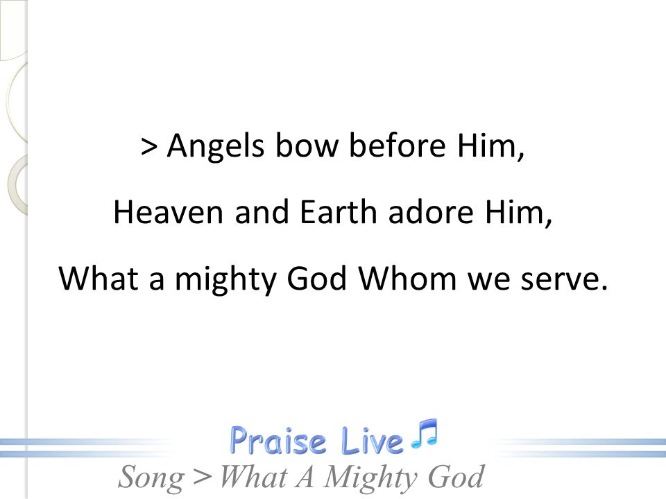 > Angels bow before Him, Heaven and Earth adore Him, What a mighty God Whom we serve.