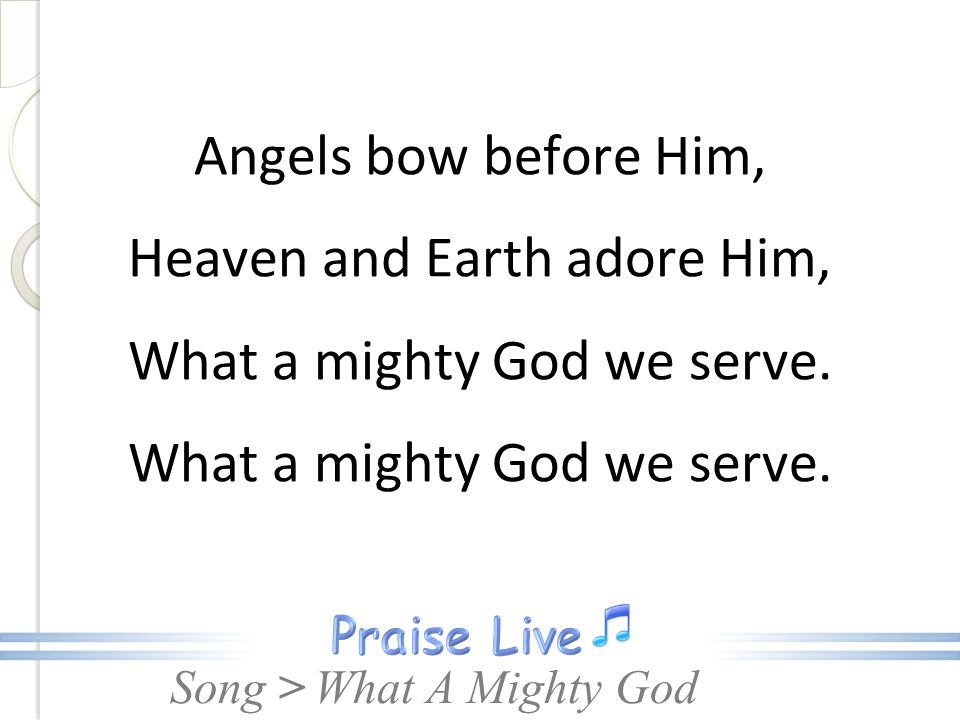 Angels bow before Him, Heaven and Earth adore Him, What a mighty God we serve.
