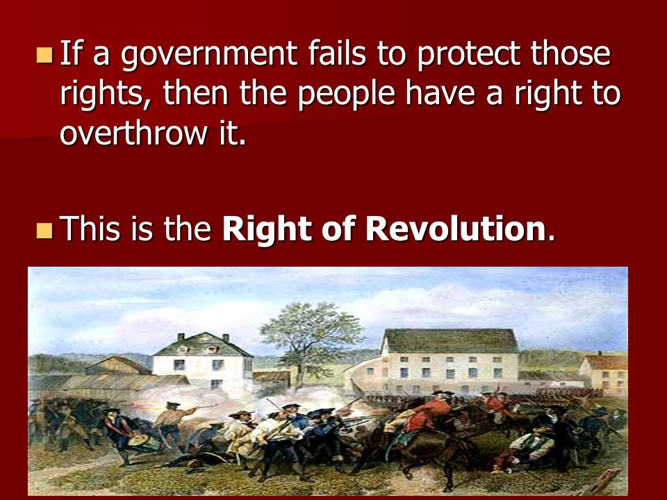 If a government fails to protect those rights, then the people have a right to overthrow it.