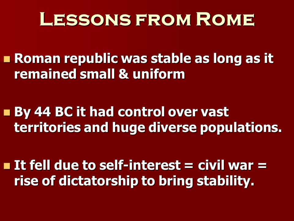 Lessons from Rome Roman republic was stable as long as it remained small & uniform.