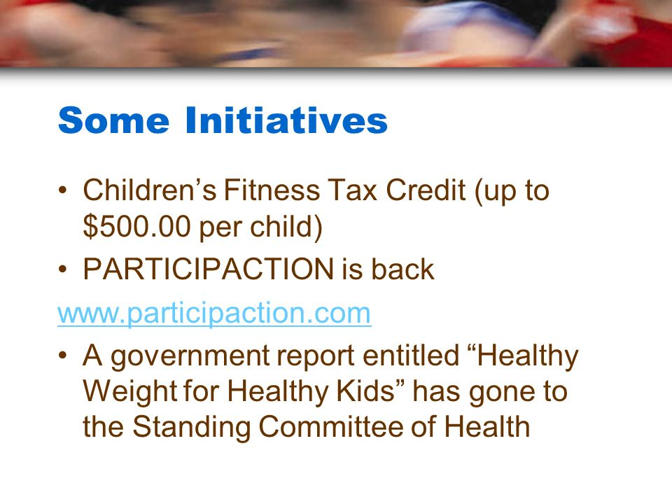 Some Initiatives Children's Fitness Tax Credit (up to $500.00 per child) PARTICIPACTION is back. www.participaction.com.