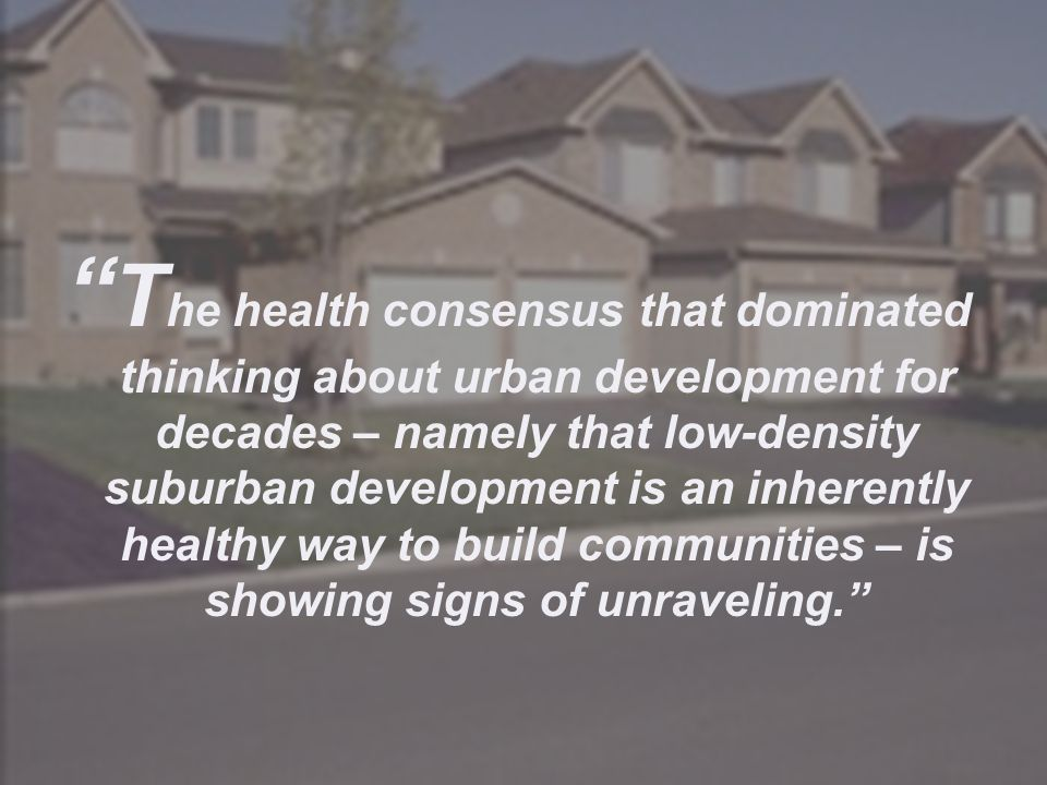 The health consensus that dominated thinking about urban development for decades – namely that low-density suburban development is an inherently healthy way to build communities – is showing signs of unraveling.