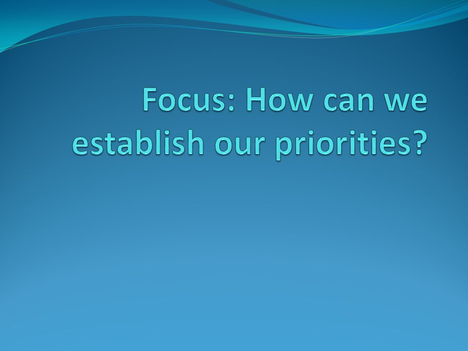 Focus: How can we establish our priorities