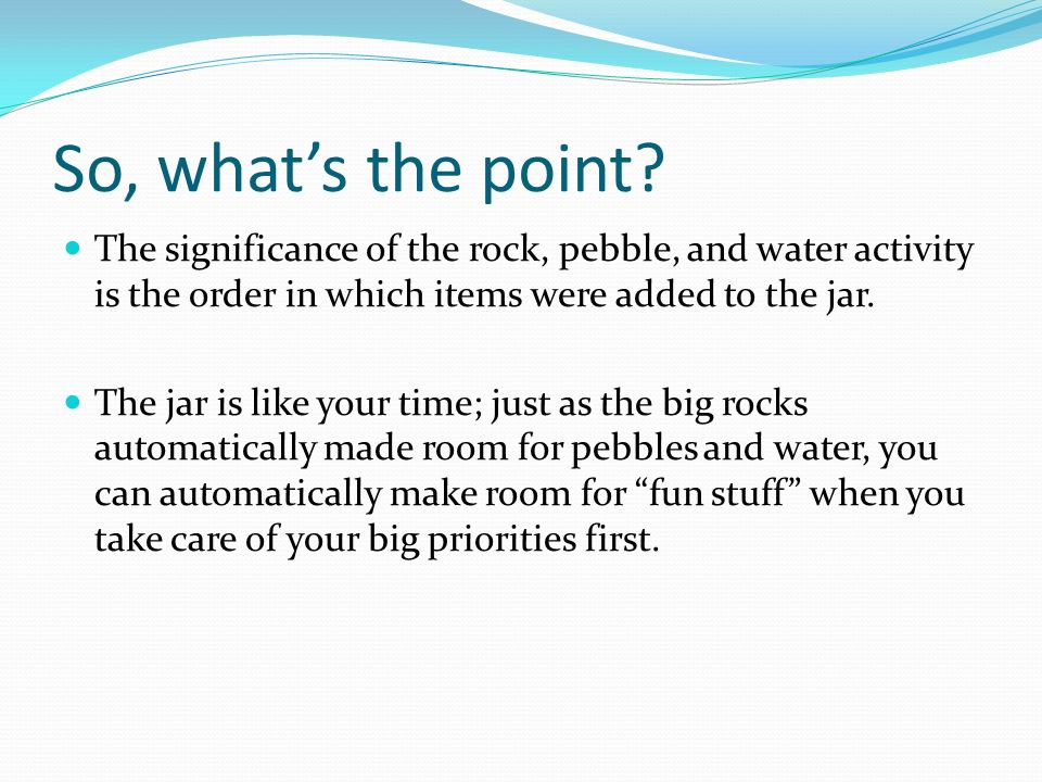 So, what's the point The significance of the rock, pebble, and water activity is the order in which items were added to the jar.