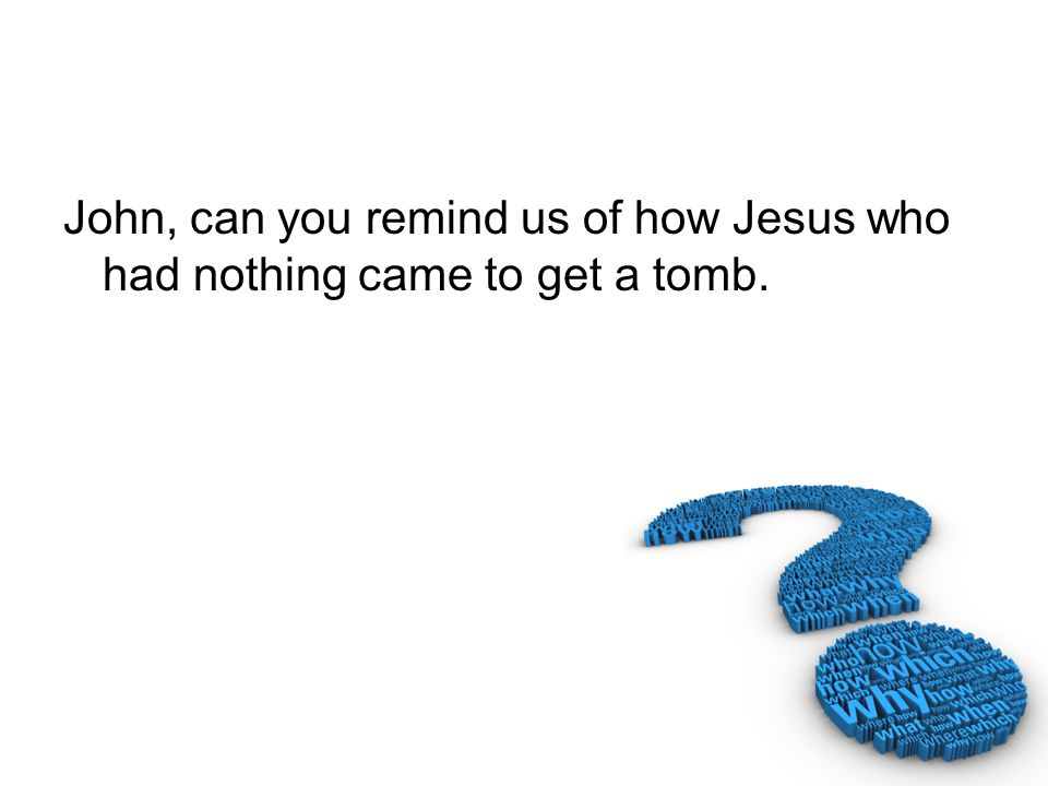 John, can you remind us of how Jesus who had nothing came to get a tomb.