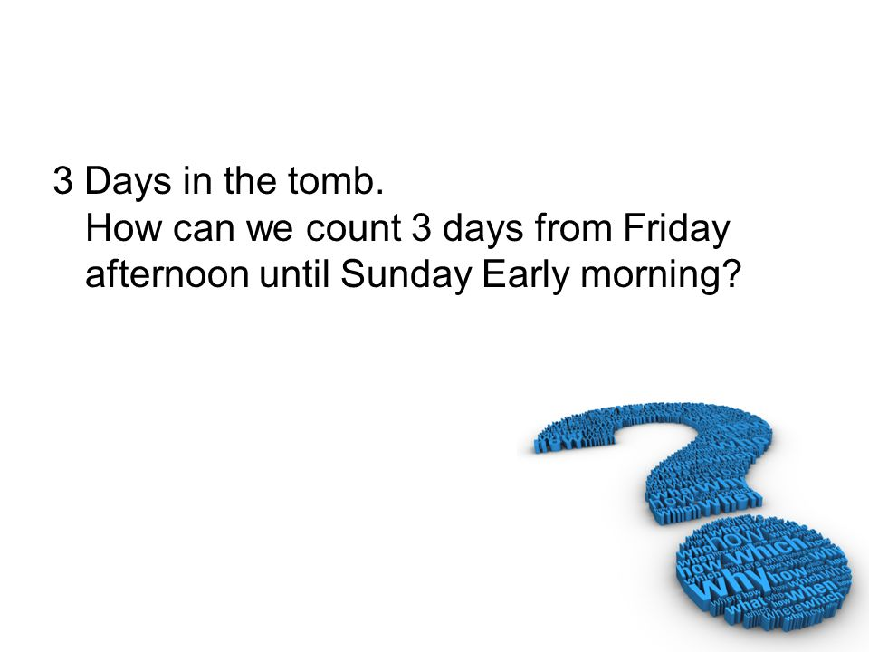 3 Days in the tomb. How can we count 3 days from Friday afternoon until Sunday Early morning