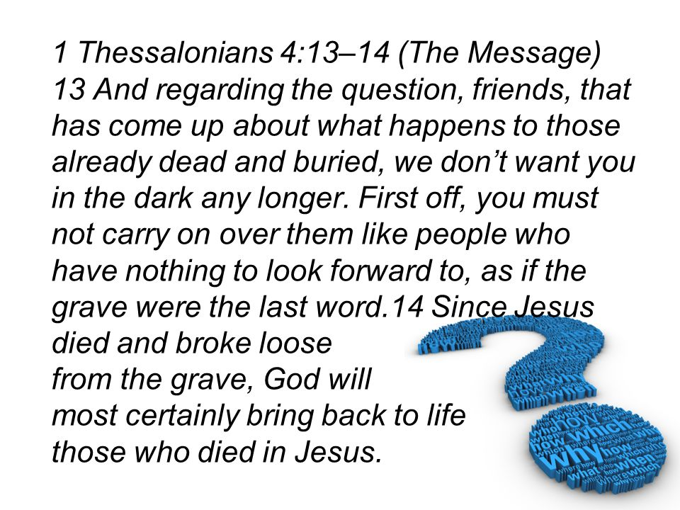 1 Thessalonians 4:13–14 (The Message) 13 And regarding the question, friends, that has come up about what happens to those already dead and buried, we don't want you in the dark any longer.