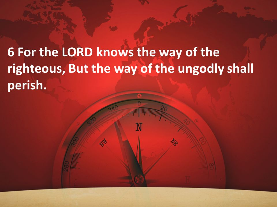 6 For the LORD knows the way of the righteous, But the way of the ungodly shall perish.
