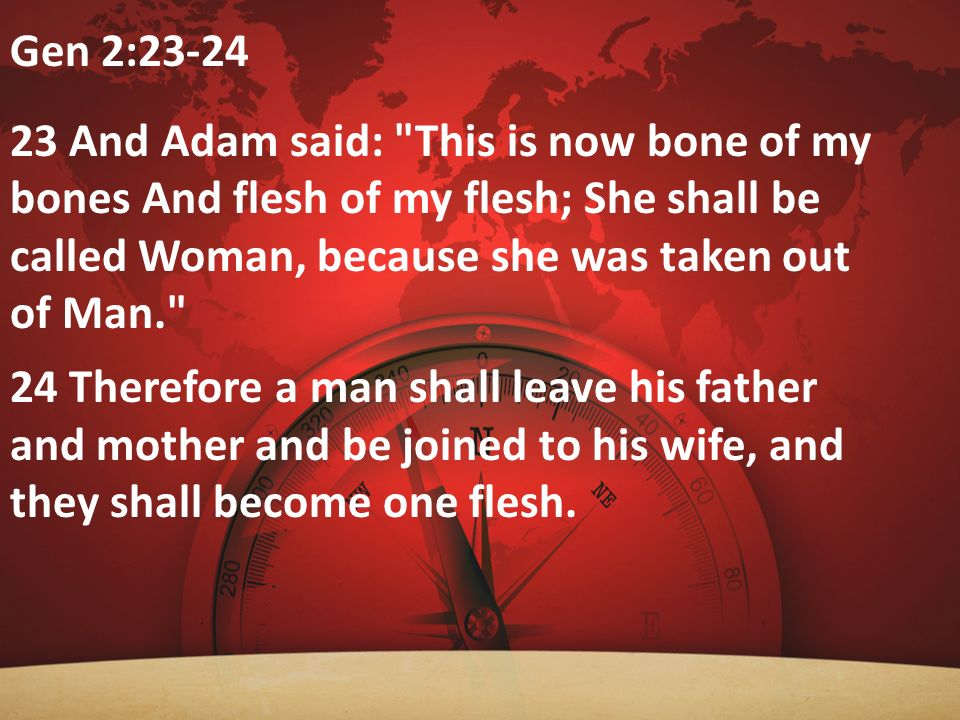 Gen 2:23-24 23 And Adam said: This is now bone of my bones And flesh of my flesh; She shall be called Woman, because she was taken out of Man.