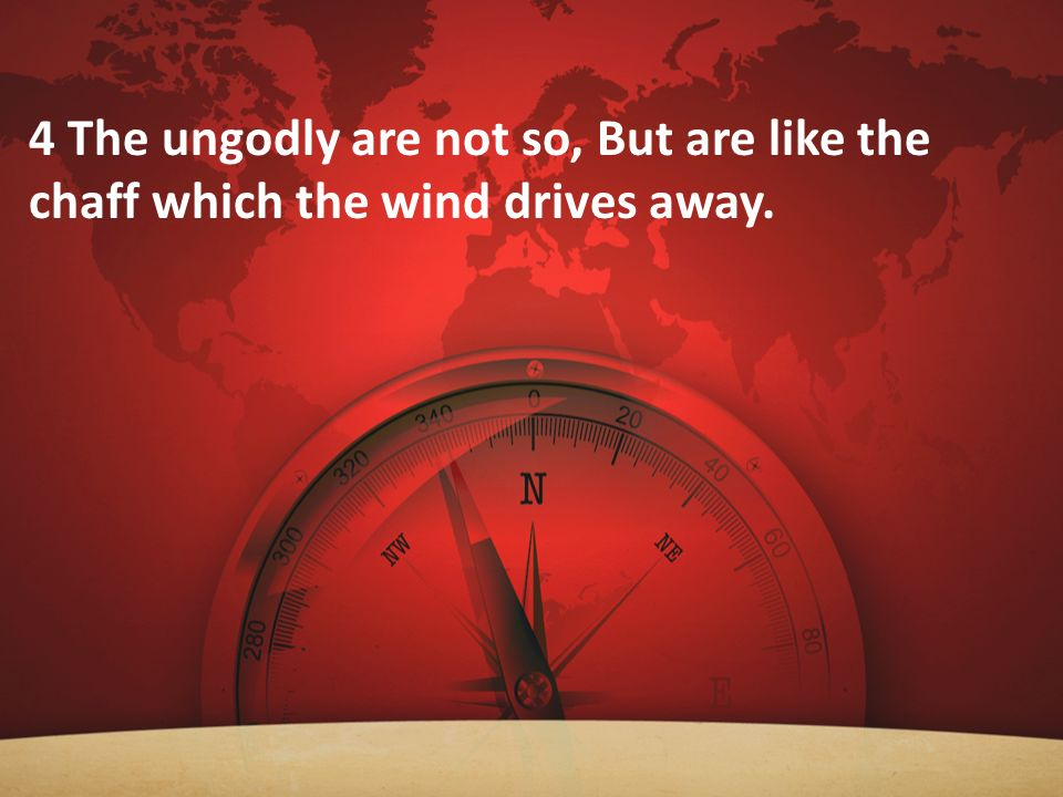 4 The ungodly are not so, But are like the chaff which the wind drives away.