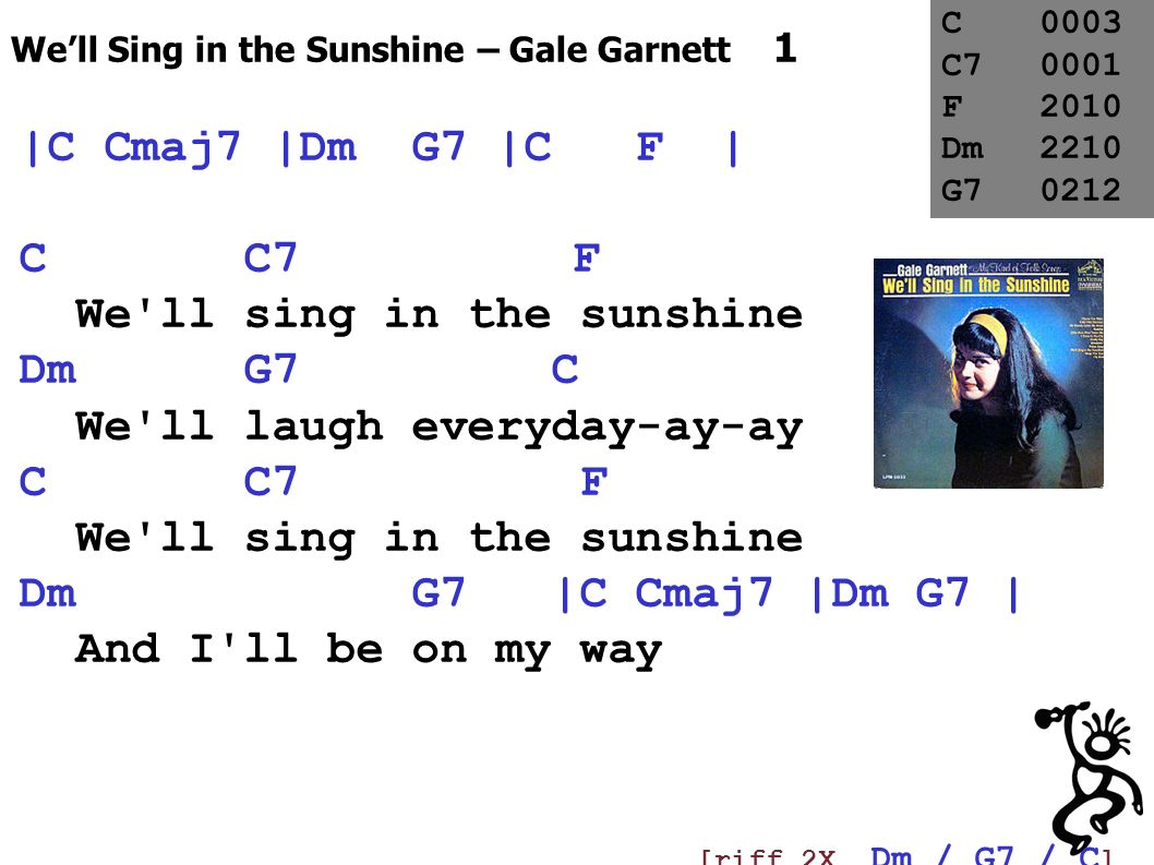 We ll sing in the sunshine Dm G7 C We ll laugh everyday-ay-ay C C7 F