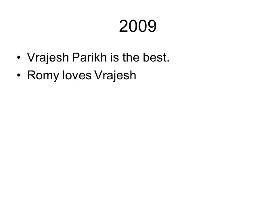 2009 Vrajesh Parikh is the best. Romy loves Vrajesh