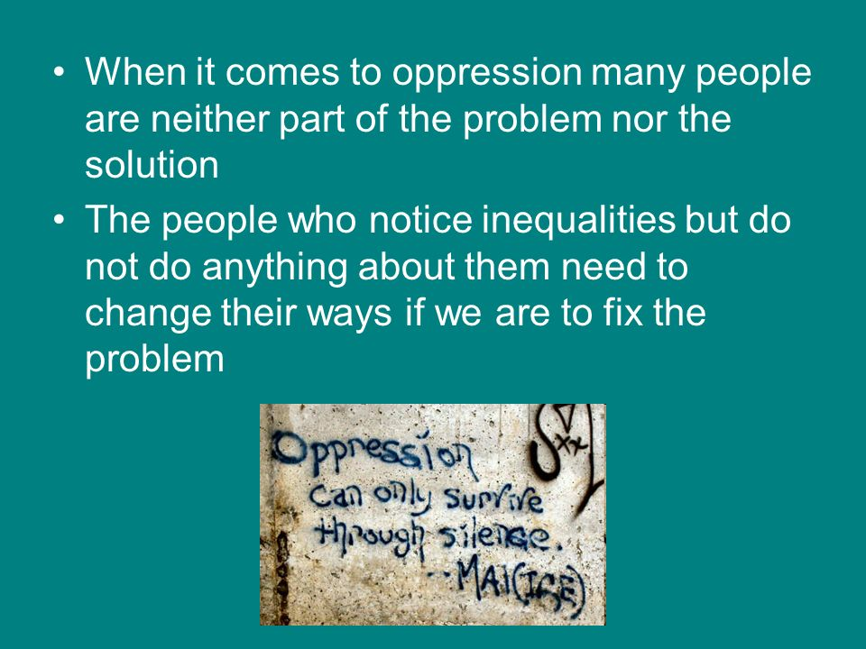 When it comes to oppression many people are neither part of the problem nor the solution