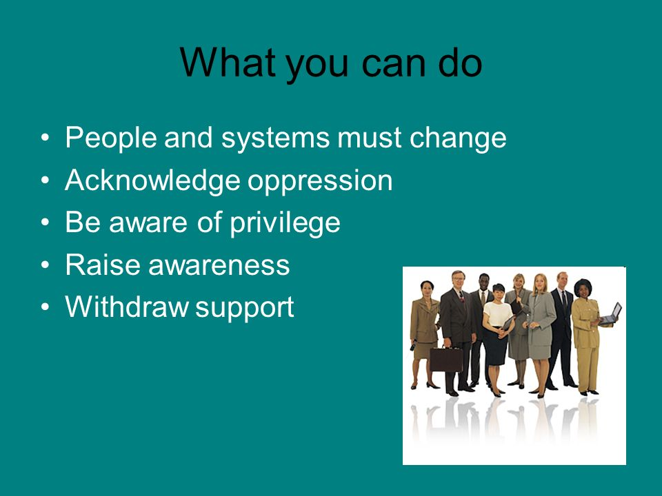 What you can do People and systems must change Acknowledge oppression