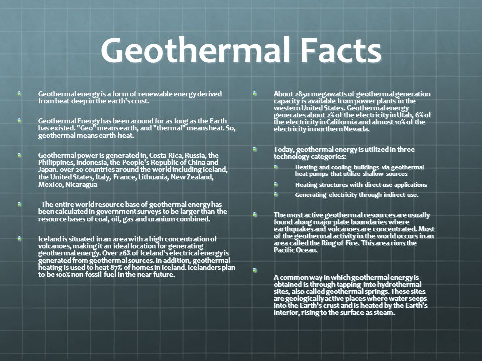 Geothermal Facts Geothermal energy is a form of renewable energy derived from heat deep in the earth s crust.
