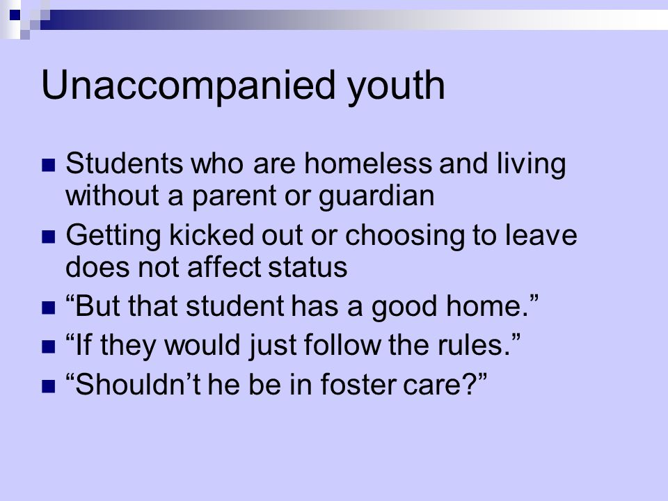 Unaccompanied youth Students who are homeless and living without a parent or guardian.