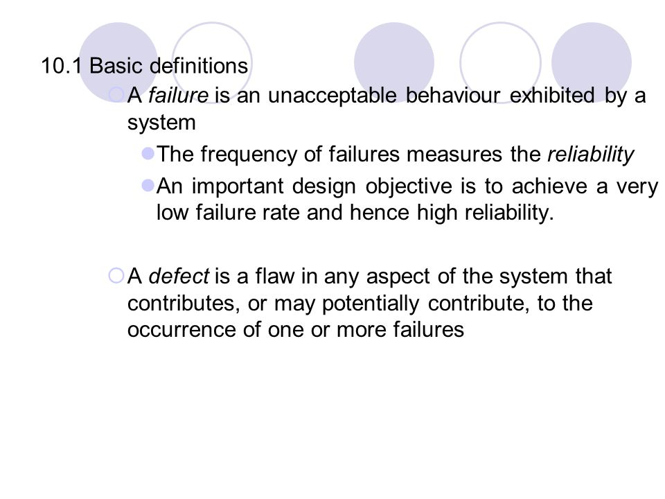 10.1 Basic definitions A failure is an unacceptable behaviour exhibited by a system. The frequency of failures measures the reliability.
