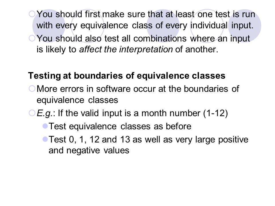 You should first make sure that at least one test is run with every equivalence class of every individual input.