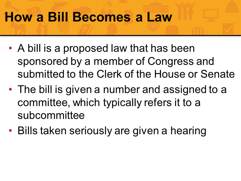 How a Bill Becomes a Law A bill is a proposed law that has been sponsored by a member of Congress and submitted to the Clerk of the House or Senate.