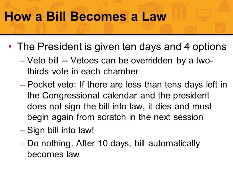 How a Bill Becomes a Law The President is given ten days and 4 options