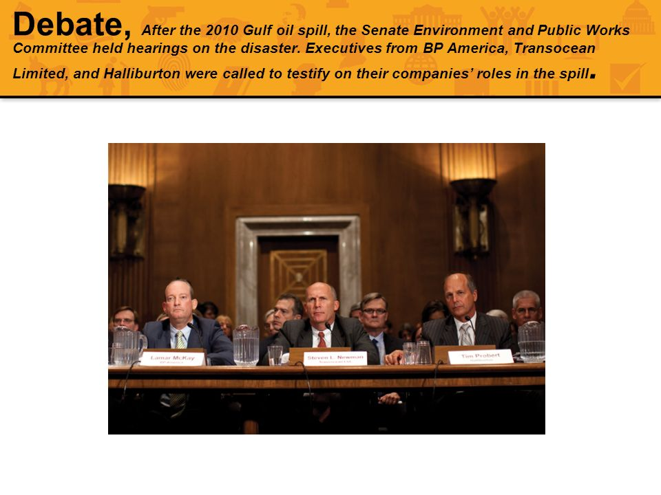 Debate, After the 2010 Gulf oil spill, the Senate Environment and Public Works Committee held hearings on the disaster. Executives from BP America, Transocean Limited, and Halliburton were called to testify on their companies' roles in the spill.
