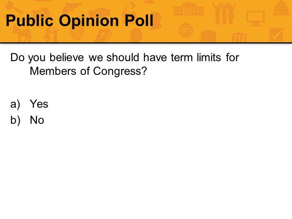 Public Opinion Poll Do you believe we should have term limits for Members of Congress Yes No 62