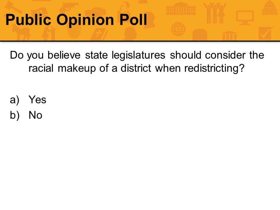Public Opinion Poll Do you believe state legislatures should consider the racial makeup of a district when redistricting