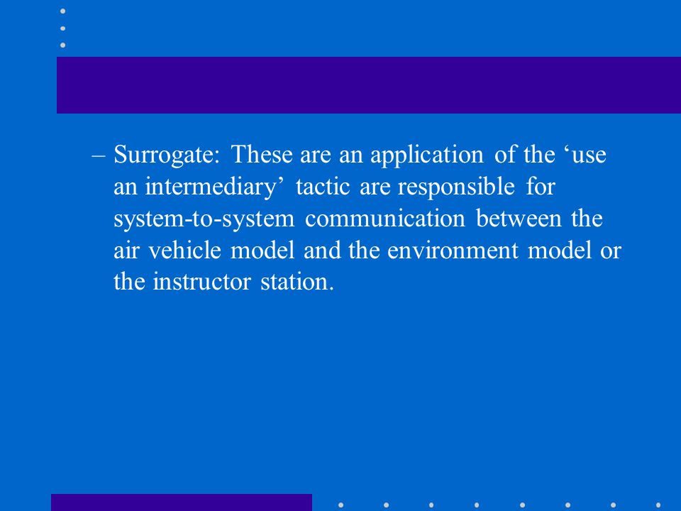 Surrogate: These are an application of the 'use an intermediary' tactic are responsible for system-to-system communication between the air vehicle model and the environment model or the instructor station.