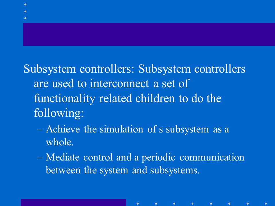 Subsystem controllers: Subsystem controllers are used to interconnect a set of functionality related children to do the following:
