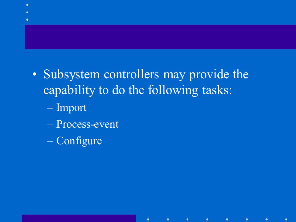 Subsystem controllers may provide the capability to do the following tasks: