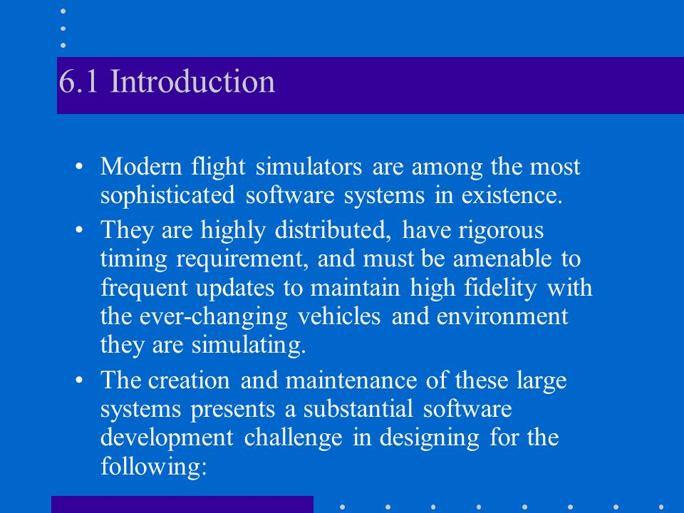 6.1 Introduction Modern flight simulators are among the most sophisticated software systems in existence.