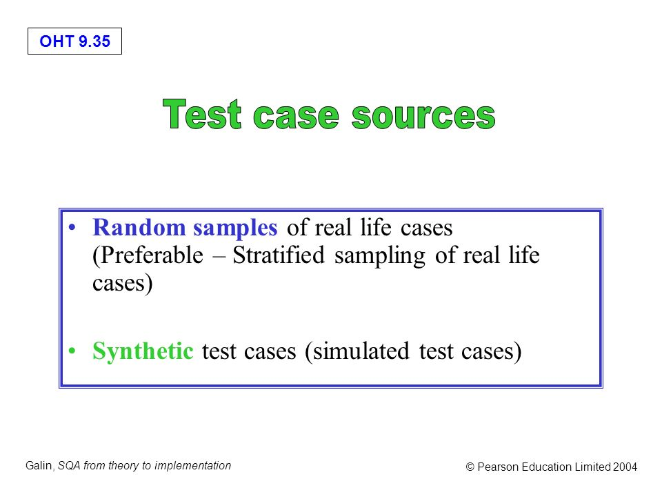Test case sources Random samples of real life cases (Preferable – Stratified sampling of real life cases)
