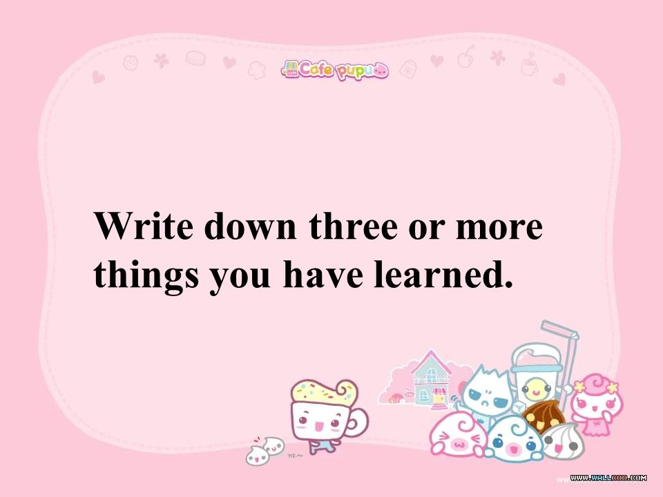 Write down three or more things you have learned.