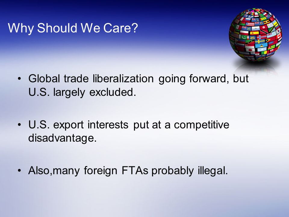 Why Should We Care Global trade liberalization going forward, but U.S. largely excluded. U.S. export interests put at a competitive disadvantage.