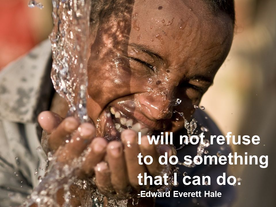 I will not refuse to do something that I can do. -Edward Everett Hale