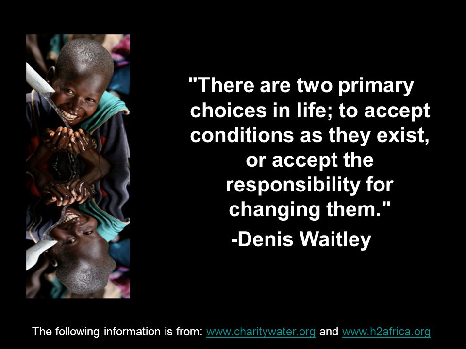 There are two primary choices in life; to accept conditions as they exist, or accept the responsibility for changing them. -Denis Waitley