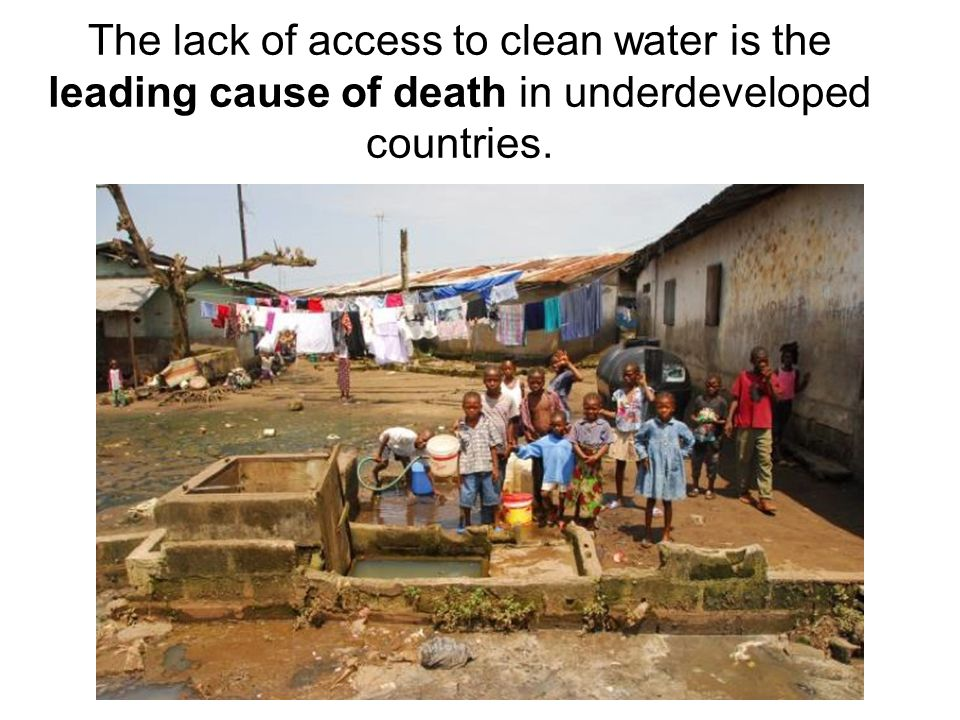 The lack of access to clean water is the leading cause of death in underdeveloped countries.