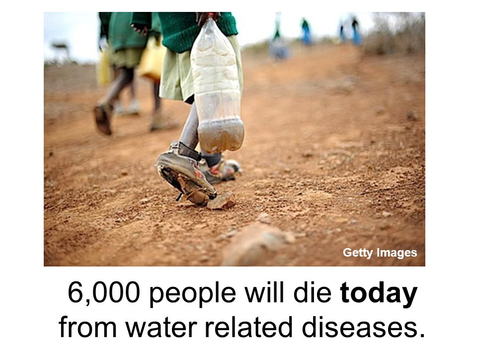 6,000 people will die today from water related diseases.